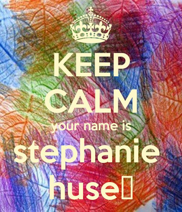 KEEP CALM your name is stephanie  huse♥