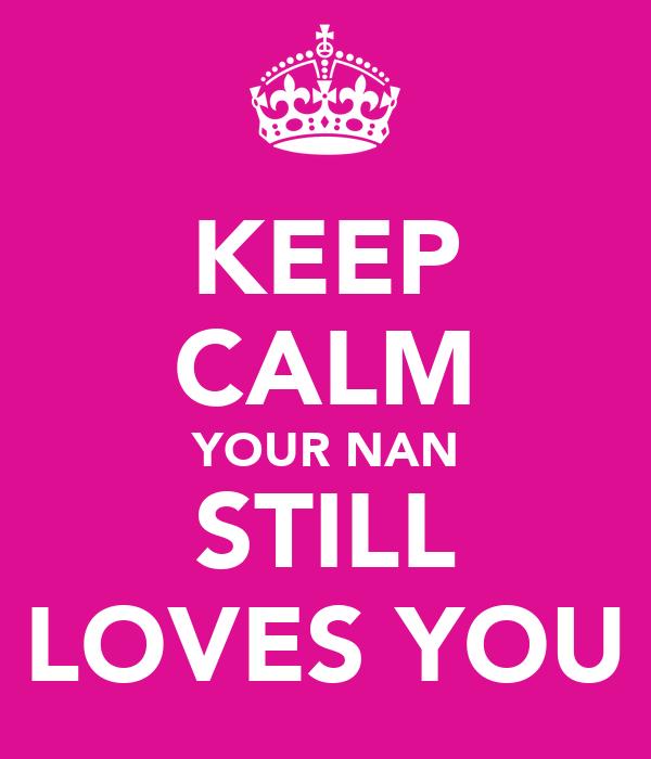 KEEP CALM YOUR NAN STILL LOVES YOU