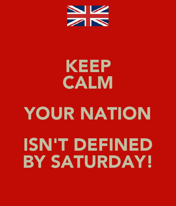 KEEP CALM YOUR NATION ISN'T DEFINED BY SATURDAY!