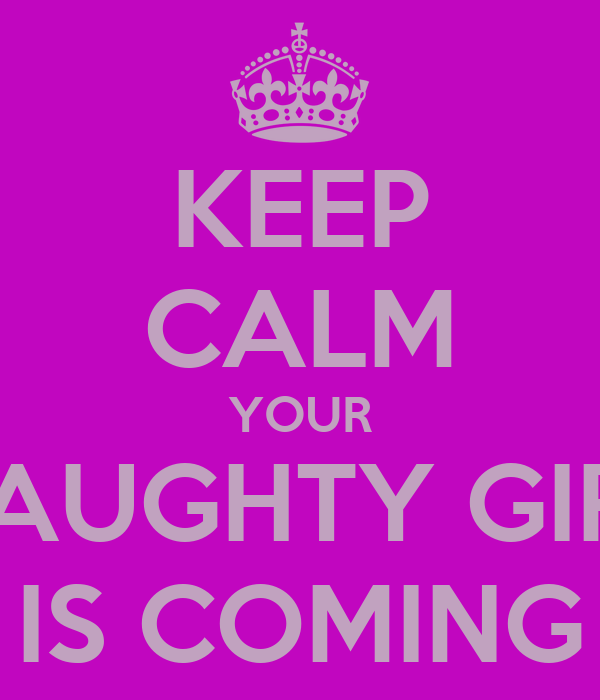 KEEP CALM YOUR NAUGHTY GIRL IS COMING