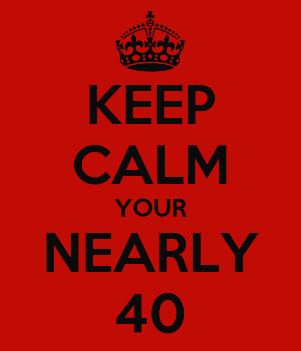KEEP CALM YOUR NEARLY 40