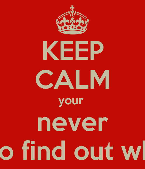 KEEP CALM your  never going to find out who i am