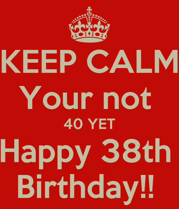 KEEP CALM Your Not 40 YET Happy 38th Birthday!! Poster