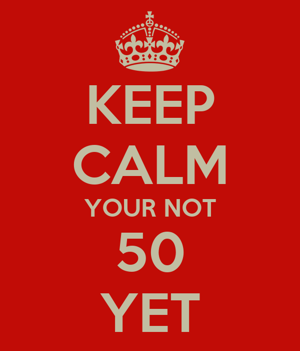KEEP CALM YOUR NOT 50 YET