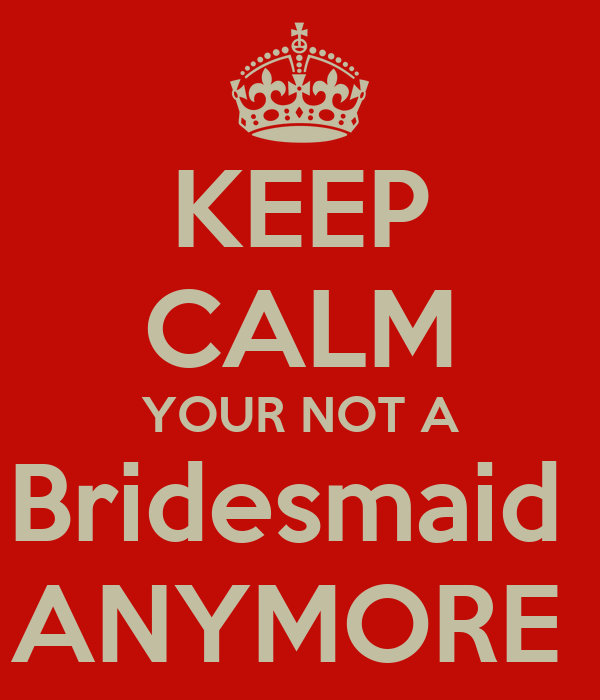 KEEP CALM YOUR NOT A Bridesmaid  ANYMORE