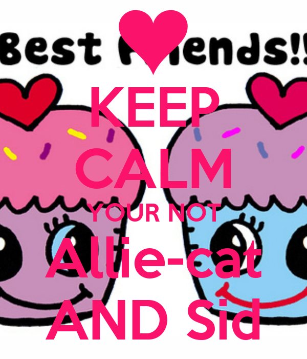 KEEP CALM YOUR NOT Allie-cat AND Sid