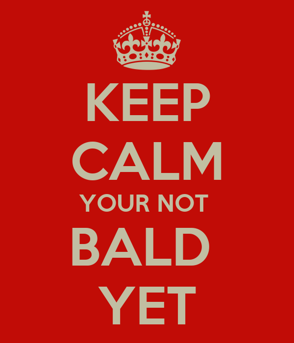 KEEP CALM YOUR NOT  BALD  YET