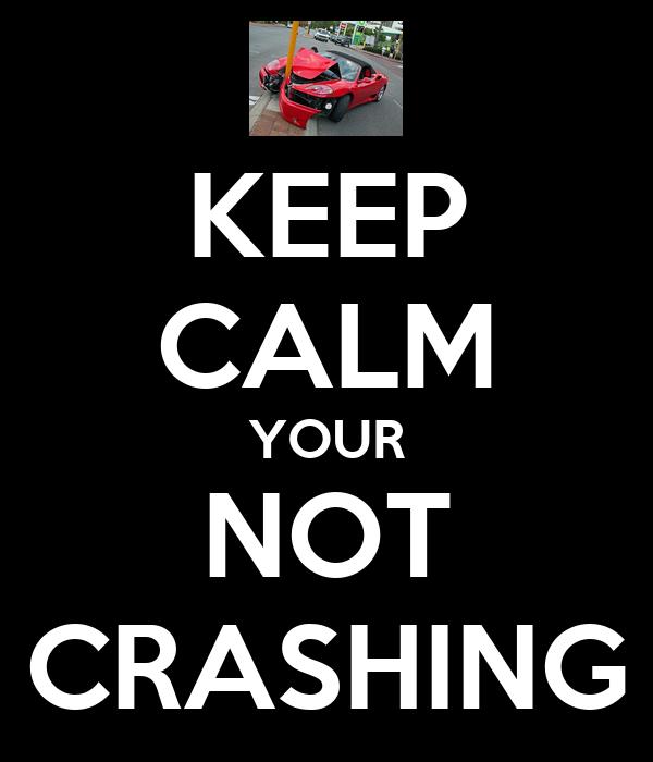 KEEP CALM YOUR NOT CRASHING