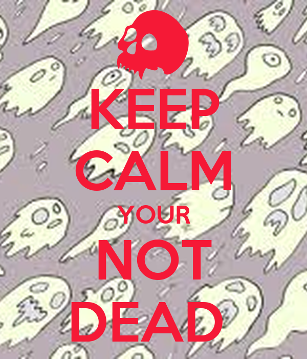 KEEP CALM YOUR NOT DEAD