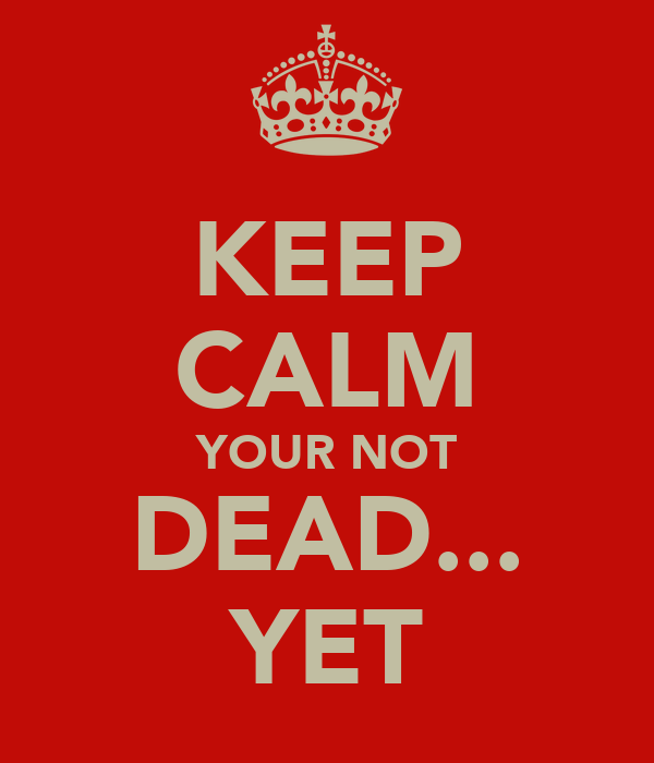 KEEP CALM YOUR NOT DEAD... YET