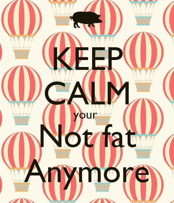 KEEP CALM your  Not fat Anymore