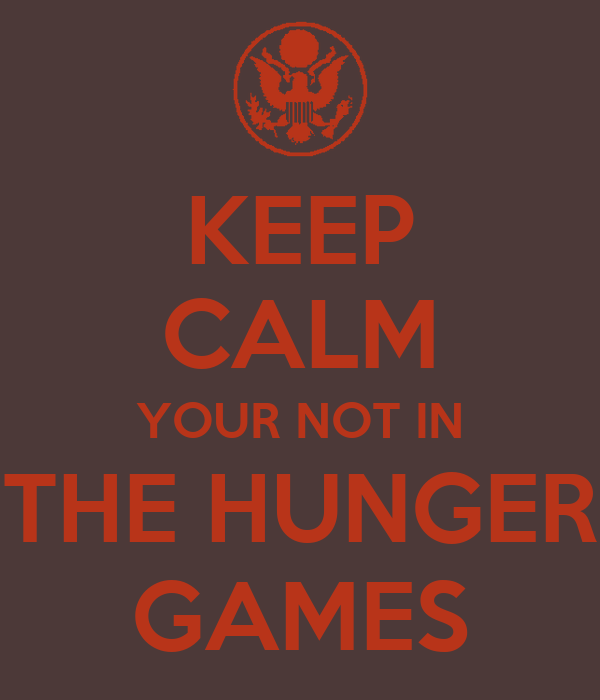 KEEP CALM YOUR NOT IN THE HUNGER GAMES