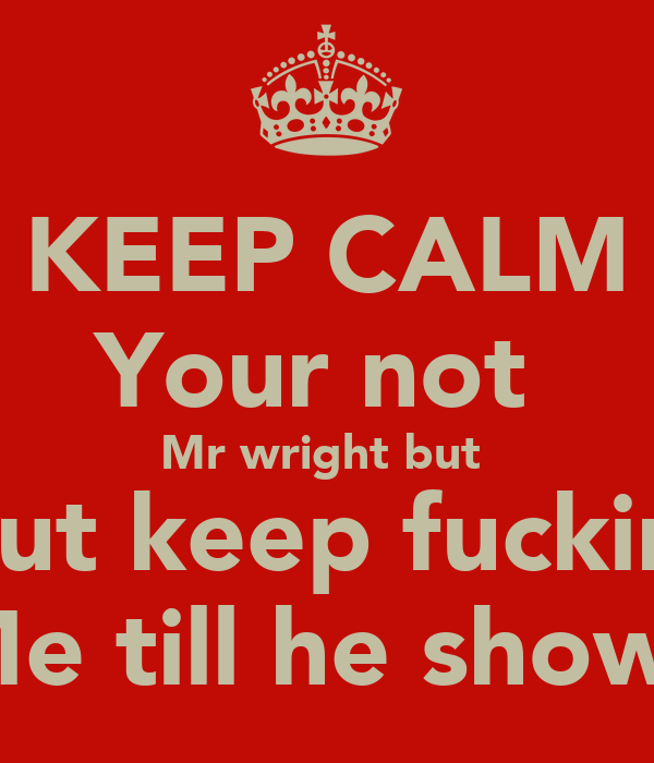 KEEP CALM Your not  Mr wright but  But keep fuckin  Me till he shows