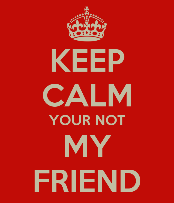 KEEP CALM YOUR NOT MY FRIEND