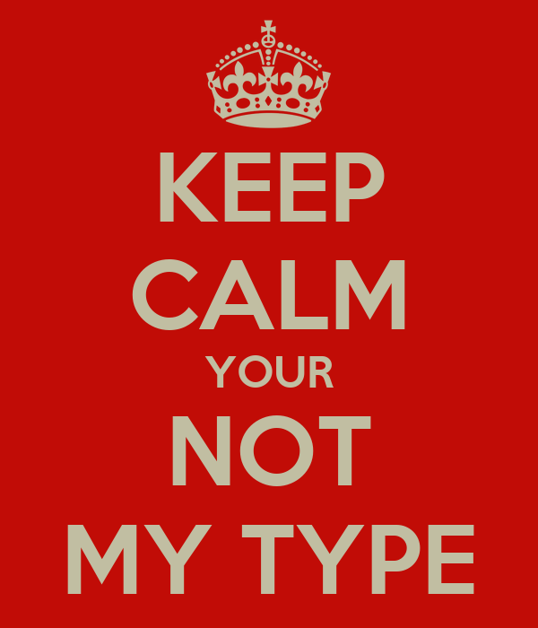 KEEP CALM YOUR NOT MY TYPE