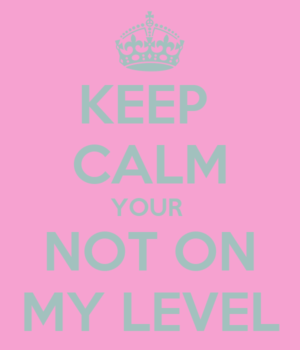 KEEP  CALM YOUR  NOT ON MY LEVEL