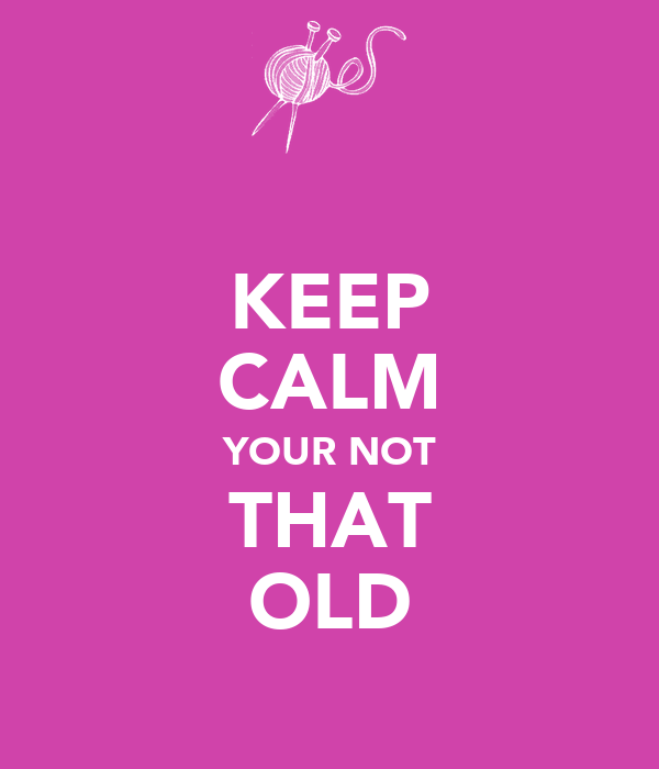 KEEP CALM YOUR NOT THAT OLD