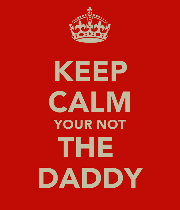 KEEP CALM YOUR NOT THE  DADDY