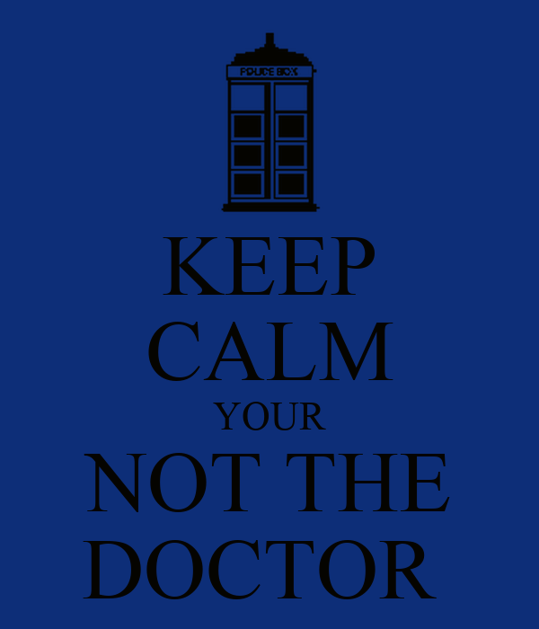 KEEP CALM YOUR NOT THE DOCTOR