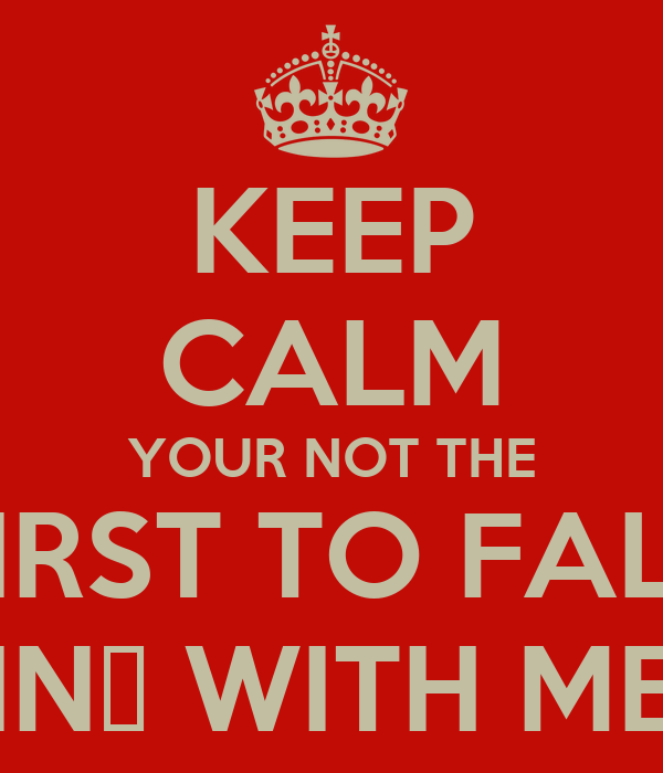 KEEP CALM YOUR NOT THE FIRST TO FALL IN❤ WITH ME