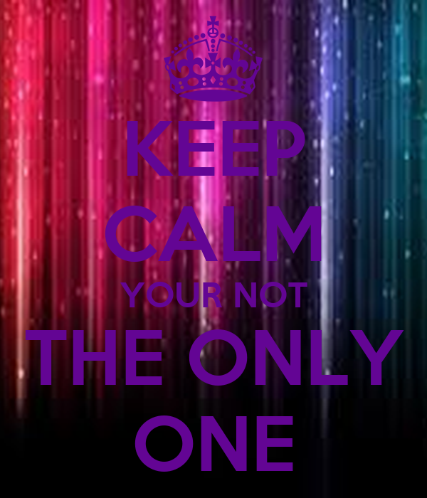 KEEP CALM YOUR NOT THE ONLY ONE