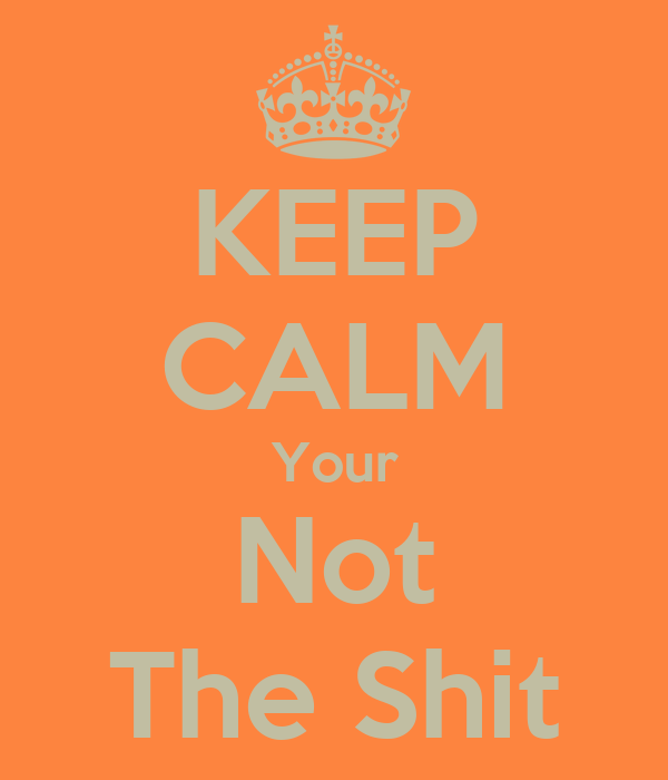 KEEP CALM Your Not The Shit