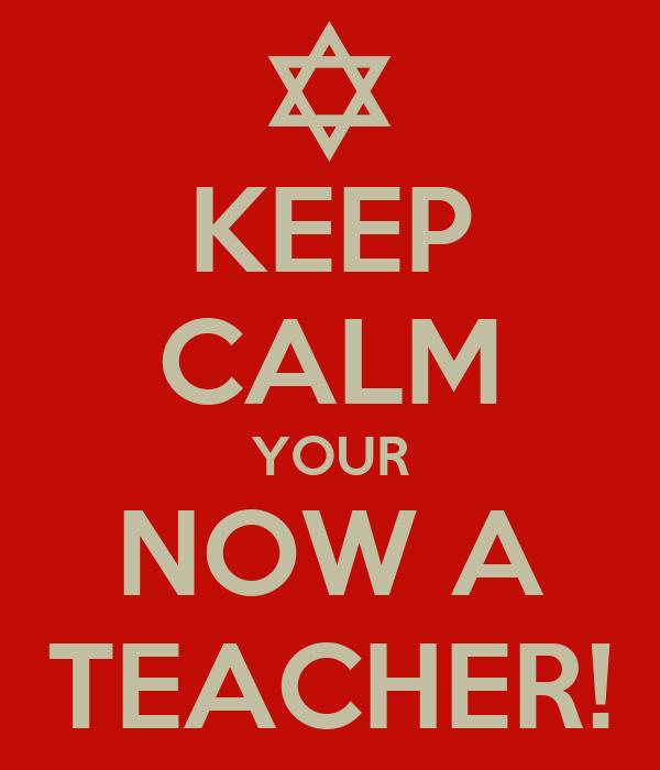 KEEP CALM YOUR NOW A TEACHER!