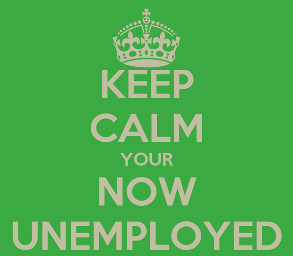 KEEP CALM YOUR NOW UNEMPLOYED