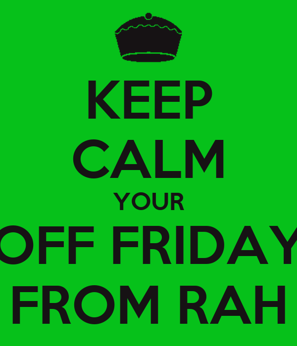 KEEP CALM YOUR OFF FRIDAY FROM RAH