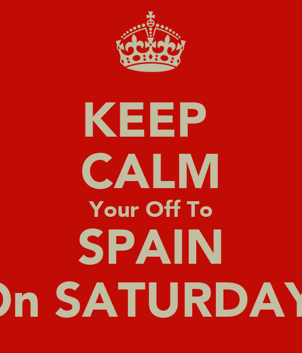 KEEP  CALM Your Off To SPAIN On SATURDAY