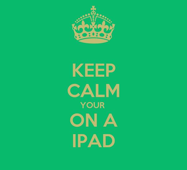 KEEP CALM YOUR  ON A IPAD