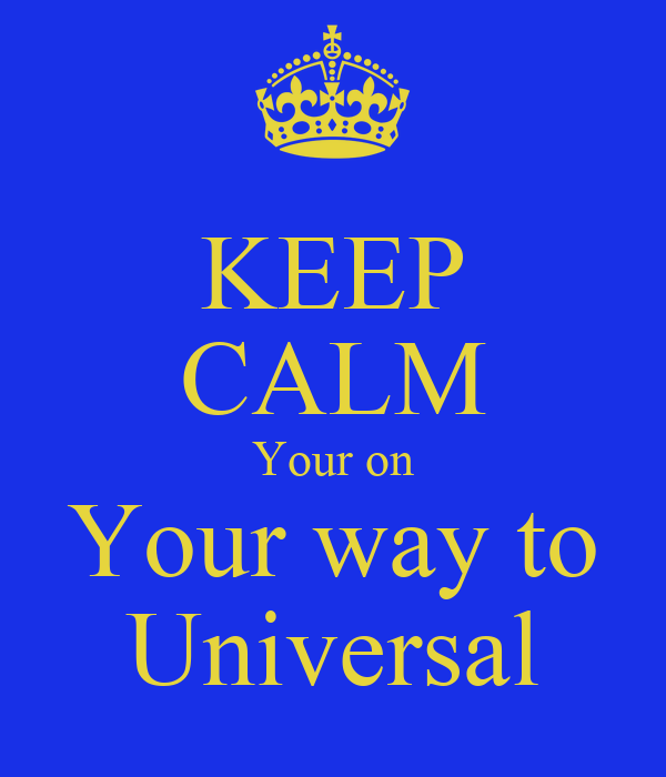 KEEP CALM Your on Your way to Universal