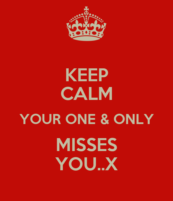 KEEP CALM YOUR ONE & ONLY MISSES YOU..X