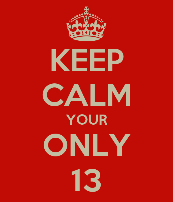 KEEP CALM YOUR ONLY 13