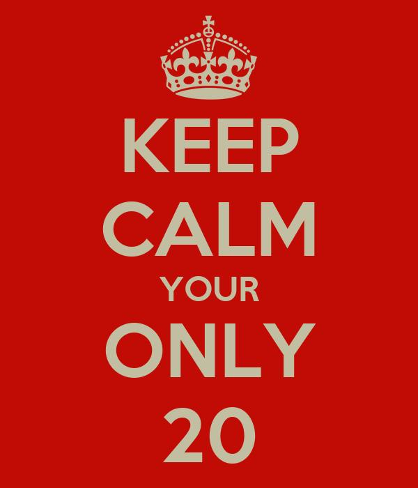 KEEP CALM YOUR ONLY 20