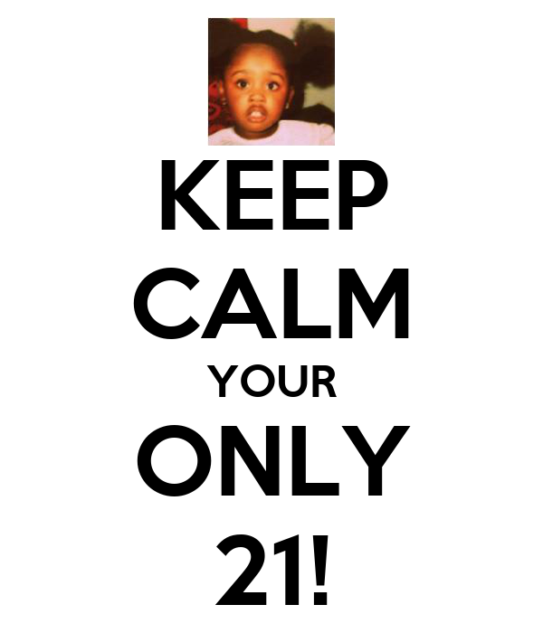 KEEP CALM YOUR ONLY 21!