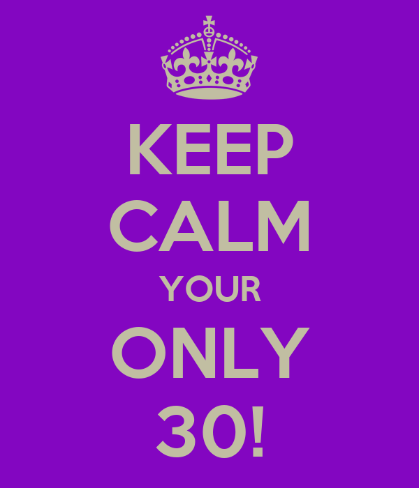 KEEP CALM YOUR ONLY 30!