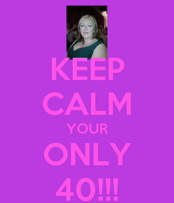 KEEP CALM YOUR ONLY 40!!!