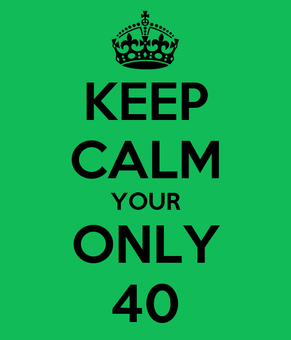 KEEP CALM YOUR ONLY 40