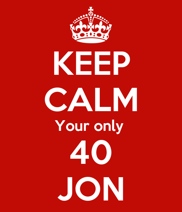 KEEP CALM Your only  40 JON