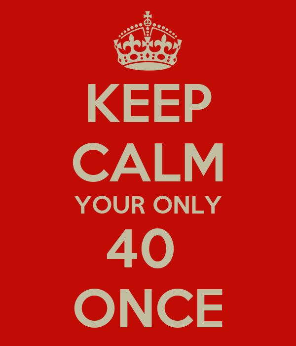 KEEP CALM YOUR ONLY 40  ONCE