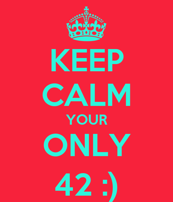 KEEP CALM YOUR ONLY 42 :)