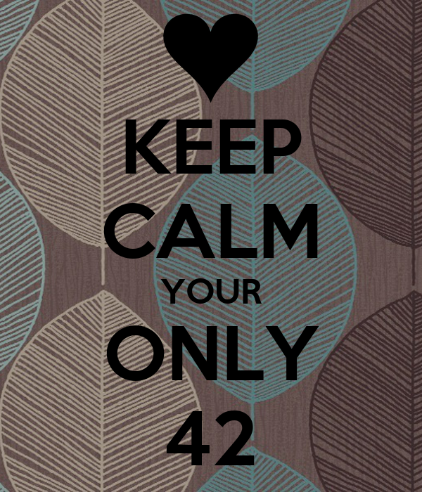 KEEP CALM YOUR ONLY 42