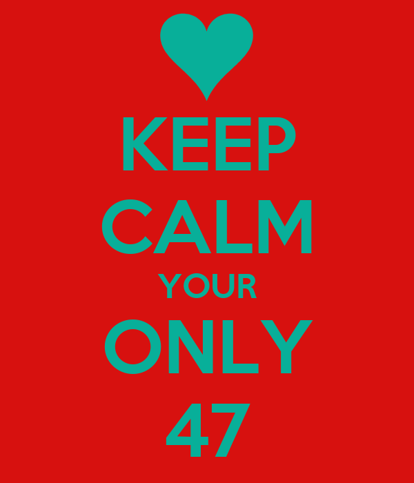 KEEP CALM YOUR ONLY 47