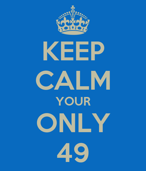 KEEP CALM YOUR ONLY 49
