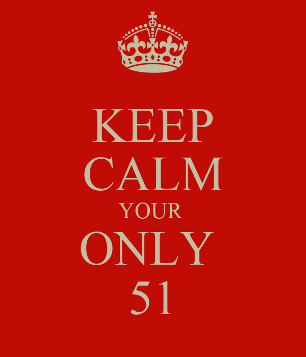 KEEP CALM YOUR  ONLY  51