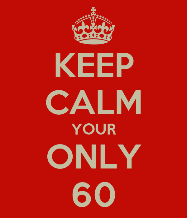 KEEP CALM YOUR ONLY 60