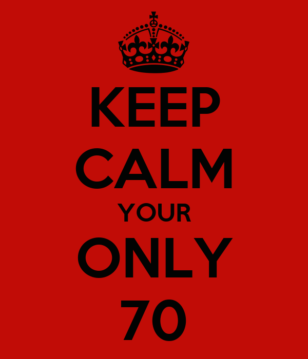 KEEP CALM YOUR ONLY 70