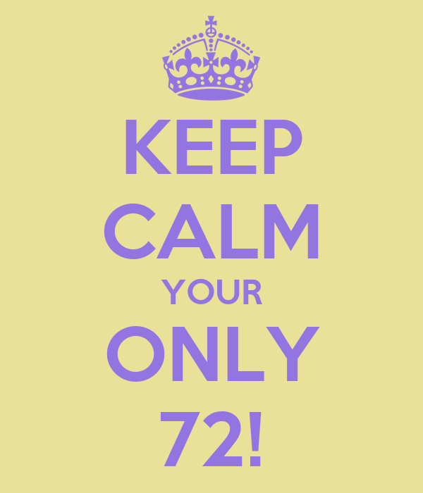 KEEP CALM YOUR ONLY 72!