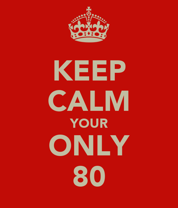 KEEP CALM YOUR ONLY 80